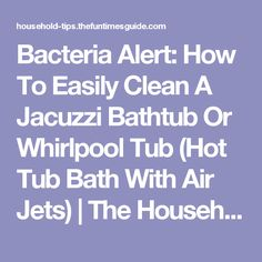 Bacteria Alert: How To Easily Clean A Jacuzzi Bathtub Or Whirlpool Tub (Hot Tub Bath With Air Jets) | The Household Tips Guide