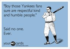Funny Sports/Leagues Ecard: 'Boy those Yankees fans sure are respectful kind and humble people.' Said no one. Ever.