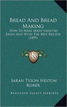 Bread And Bread Making: How To Make Many Varieties Easily And With The Best Results (1899): Sarah Tyson Heston Rorer: 9781169074415: Amazon.com: Books