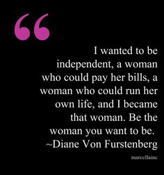 Be the woman you want to be.  Do not settle.  Diane Von Furstenberg