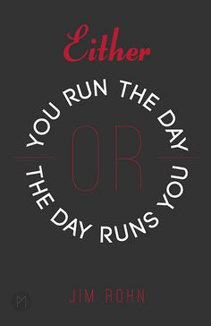 """Either you run the day or the day runs you"" - Jim Rohn. Take charge and take control of your own destiny!"