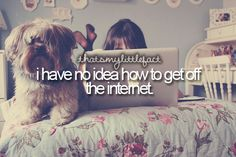 I have no idea how to get off the internet.. Or how to stop loving that dog!!!