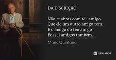 DA DISCRIÇÃO  Não te abras com teu amigo Que ele um outro amigo tem. E o amigo do teu amigo Possui amigos também... — Mario Quintana