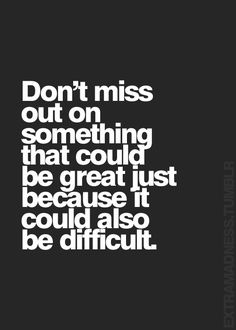 Don't miss out on something that could be great just because it could also be difficult... motivational quote