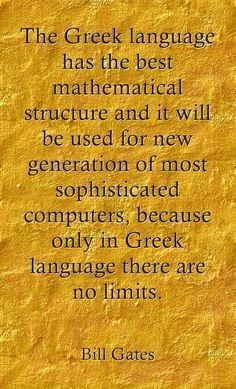 The Greek language has the best mathematical structure and it will be used for new generation of most sophisticated computers, because only in Greek language there are no limits. _Bill Gates Η. Words Quotes, Wise Words, Me Quotes, Sayings, Greek Memes, Greek Quotes, Funny Greek, Greek Language, Greek History