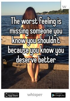 """Someone from Webster posted a whisper, which reads """"The worst feeling is missing someone you know you shouldn't because you know you deserve better """" Favorite Quotes, Best Quotes, Funny Quotes, Awesome Quotes, Happy Quotes, Life Quotes, Positive Quotes, Guys Thoughts, Missing Someone"""