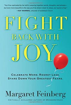 Fight Back With Joy: Celebrate More. Regret Less. Stare Down Your Greatest Fears.: Margaret Feinberg: 9781617950896: Amazon.com: Books