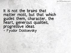"""It is not the brains that matter most, but that which guides them, character, the heart, generous qualities, progressive ideas."" --Fyodor Dostoevsky"