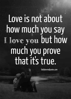 Love is not about how much you say I love you but how much you prove that it's true....