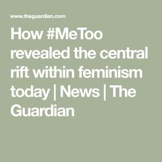 How #MeToo revealed the central rift within feminism today   News   The Guardian