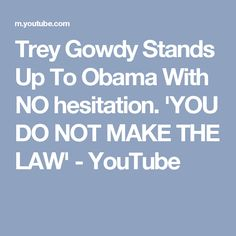 Trey Gowdy Stands Up To Obama With NO hesitation. 'YOU DO NOT MAKE THE LAW' - YouTube