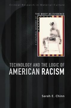 Technology and the Logic of American Racism: A Cultural History of the Body as Evidence (Critical Research in Material Culture) by Sarah E. Chinn http://www.amazon.com/dp/0826447503/ref=cm_sw_r_pi_dp_YKvdub1AWJBVQ