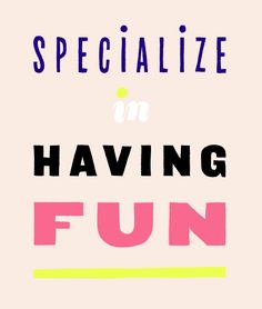 Specialize in having fun.
