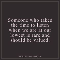 Deep Life Quote: Someone who takes the time to listen when we are at our lowest is rare and should be valued.