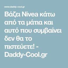 Βάζει Nivea κάτω από τα μάτια και αυτό που συμβαίνει δεν θα το πιστεύετε! - Daddy-Cool.gr