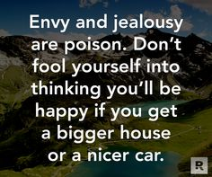 Envy and jealousy are poison.  Don't fool yourself into thinking you'll be happy if you get a bigger house or a nicer car.  09.25.14