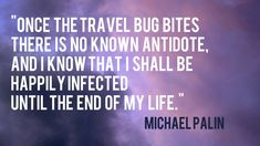 """Once the travel bug bites, there is no known antidote, and I know that I shall be happily infected until the end of my life."" Michale Palin"