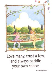 Love many, trust a few, and always paddle your own canoe.