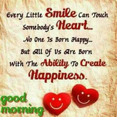 Every little Smile can touch somebodys Heart ♥️ . No one is born Happy 😃. But all of us are born with the ability to create happiness. Happy Morning Quotes, Good Morning Inspirational Quotes, Good Morning Happy, Morning Greetings Quotes, Good Morning Messages, Good Night Quotes, Good Morning Wishes, Good Morning Images, Happy Quotes
