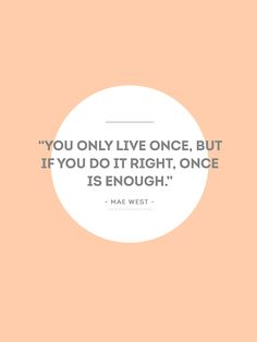 """""""You only live once, but if you do it right, once is enough."""" - Mae West -"""