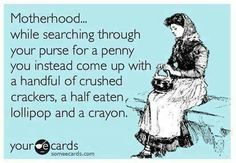 Motherhood... while searching through your purse for a penny you instead come up with a handful of crushed crackers, a half eaten lollipop and a crayon.