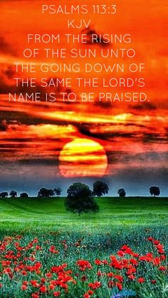 Psalms 113:3 (KJV). From the rising of the sun unto the going down of the same the Lord's name is to be praised.