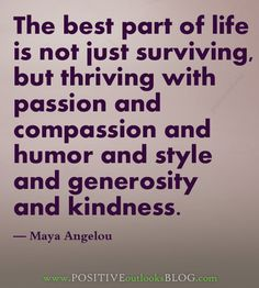 The best part of life is not just surviving, but thriving with passion and compassion and humor and style and generosity and kindness... :)
