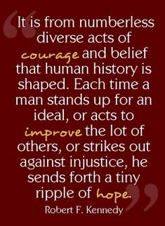 """It is from numberless diverse acts of courage and belief that human history is shaped.  Each time a man stands up for an ideal, or acts to improve the lot of others, or strikes out against injustice, he sends forth a tiny ripple of hope."" ~ Robert F. Kennedy"