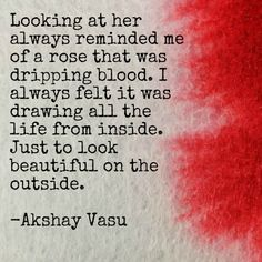 Looking at her always reminded me of a rose that was dripping blood. I always felt it was drawing all the life from inside. Just to look beautiful on the outside.  -Akshay Vasu