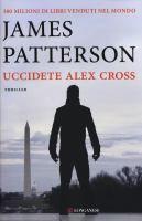 Uccidete Alex Cross : romanzo / di James Patterson ; traduzione di Annamaria Biavasco e Valentina Guani
