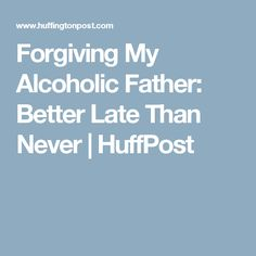Forgiving My Alcoholic Father: Better Late Than Never | HuffPost