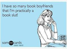 I have so many book boyfriends that I'm practically a book slut! - BOOKS - YOUR ECARDS