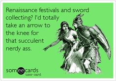 Renaissance festivals and sword collecting? I'd totally take an arrow to the knee for that succulent nerdy ass.