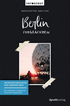 """Berlin fotografieren – Architekturschätze und geheime Orte: Die schönsten Fototouren durch die Hauptstadt von Andreas Böttger und Nancy Jesse. Auch für """"nur"""" Berlin-Bummler ohne Fotokenntnisse ein hochinteressanter Reiseführer – VinTageBuch"""