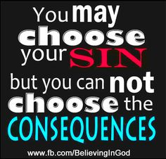 You may choose the sin but you can not choose the consequences