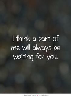 I think a part of me will always be waiting for you. Picture Quotes.