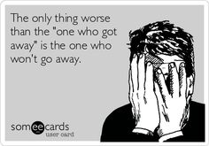 The only thing worse than the 'one who got away' is the one who won't go away.