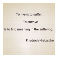 To live is to suffer - to survive is to find meaning in the suffering - Friedrich Nietzsche