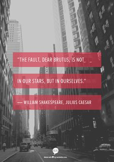 """""""The fault, dear Brutus, is not in our stars, but in ourselves."""" ― William Shakespeare, Julius Caesar"""