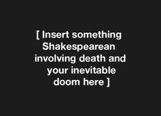 'Insert something Shakespearean involving death and your inevitable doom here'.