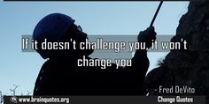 If it doesnt challenge you it wont change you Meaning