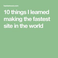 10 things I learned making the fastest site in the world