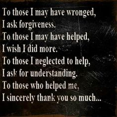 To those I may have wronged, I ask forgiveness. To those I may have helped, I wish I did more. To those I neglected to help, I ask for understanding. To those who helped me, I sincerely thank you so much...