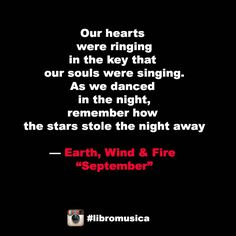 """Our hearts were ringing in the key that our souls were singing. As we danced in the night, remember how the stars stole the night away."" Earth, Wind & Fire  ""September"""