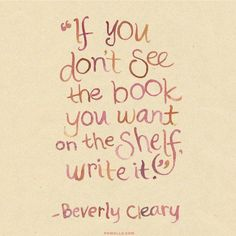 """""""If you don't see the book you want on the shelf, write it."""" - Beverly Cleary. #writing #authors #truths"""