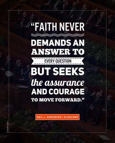 """""""Faith never demands an answer to every question, but seeks the assurance and courage to move forward, sometimes acknowledging, 'I don't know everything, but I do know enough to continue on the path of discipleship.'"""" From #ElderAndersen's http://pinterest.com/pin/24066179229002852 Oct. 2015 #LDSconf http://facebook.com/223271487682878 message http://lds.org/general-conference/2015/10/faith-is-not-by-chance-but-by-choice #LDS #Mormon #Faith #Christian #Discipleship #ShareGoodness"""