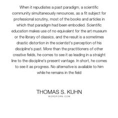 "Thomas S. Kuhn - ""When it repudiates a past paradigm, a scientific community simultaneously renounces,..."". knowledge, education, science, paradigm, gatekeeping, scientific-progress, the-humanities"