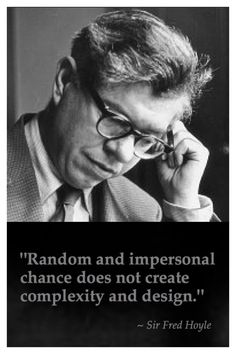 """""""Random and impersonal chance does not create complexity and design."""" - Sir Fred Hoyle - British Academy of Science - Leading mathematician and astronomer."""