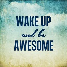 wake up, and be awesome