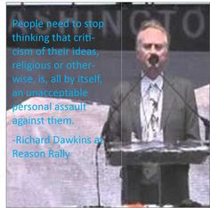 """""""People need to stop thinking that criticism of their ideas, religious or otherwise , is, all by itself, an unacceptable personal assault against them."""" - Richard Dawkins"""